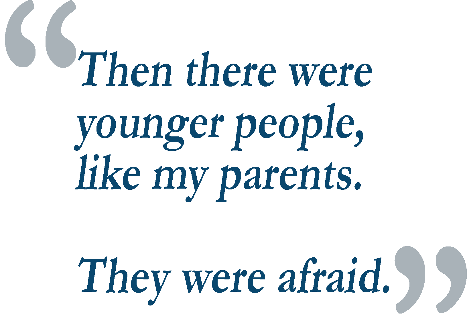 Quote: Then there were younger people, like my parents. They were afraid.